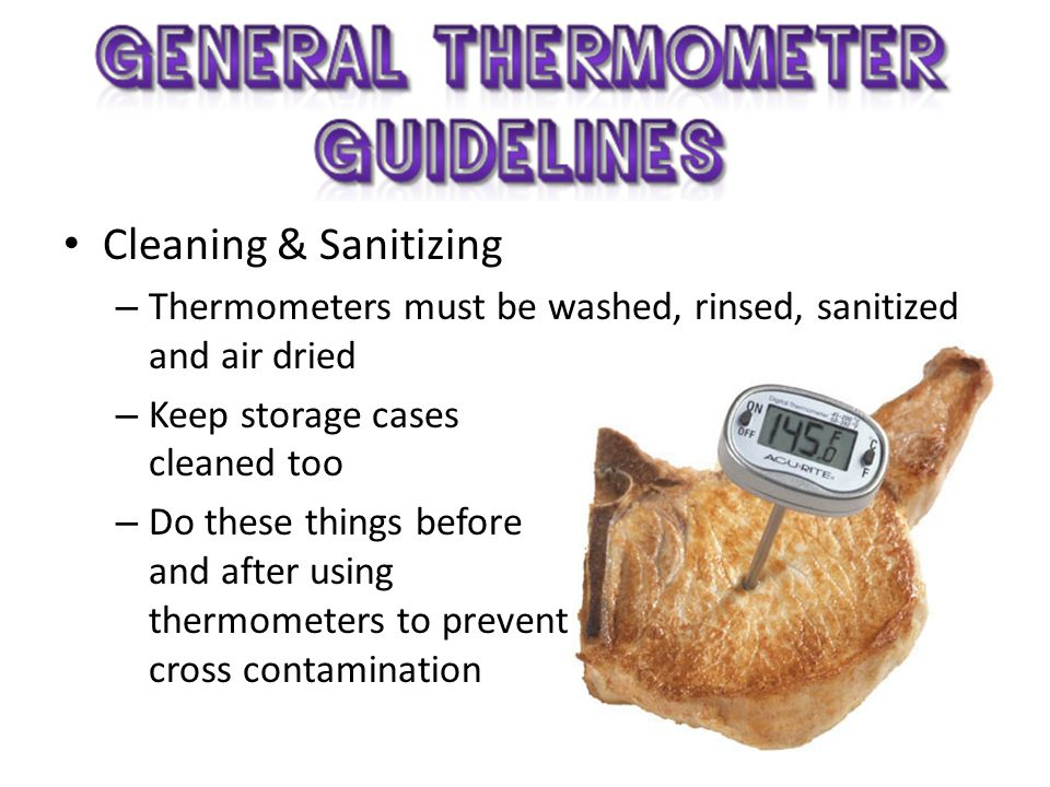 Cleaning & Sanitizing Thermometers must be washed, rinsed, sanitized and air dried. Keep storage cases cleaned too.