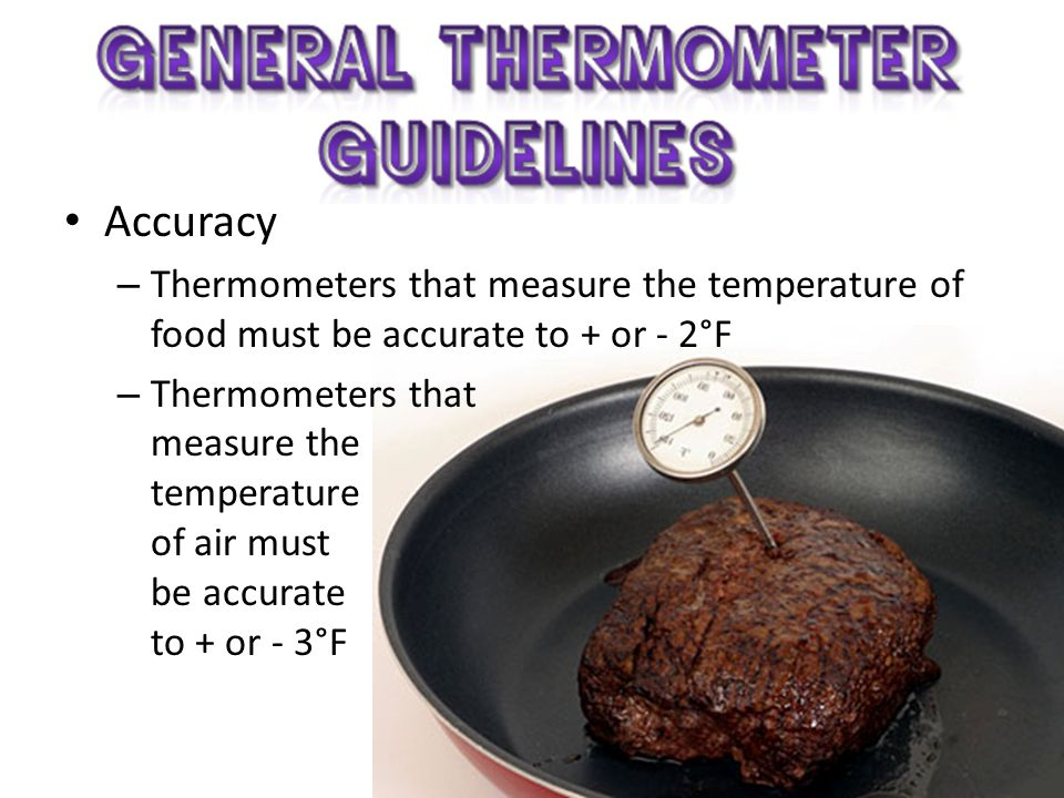 Accuracy Thermometers that measure the temperature of food must be accurate to + or - 2°F.