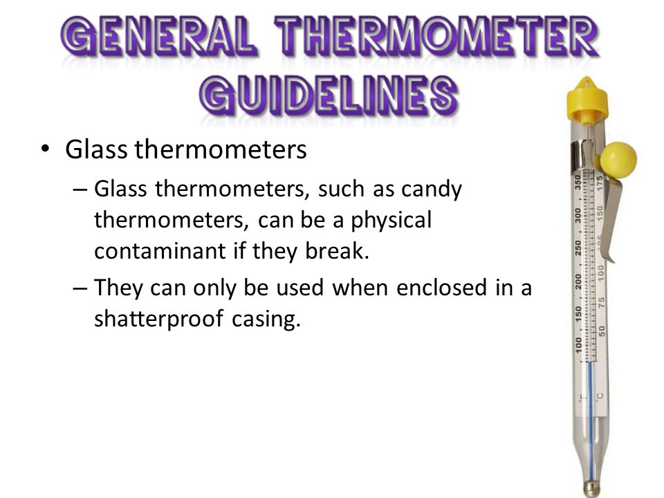 Glass thermometers Glass thermometers, such as candy thermometers, can be a physical contaminant if they break.