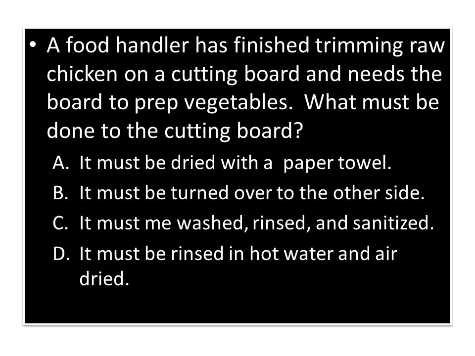 A food handler has finished trimming raw chicken on a cutting board and needs the board to prep vegetables. What must be done to the cutting board