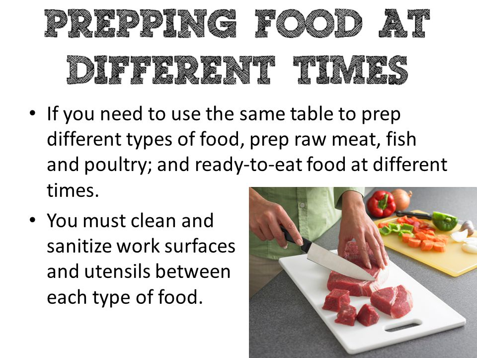 If you need to use the same table to prep different types of food, prep raw meat, fish and poultry; and ready-to-eat food at different times.