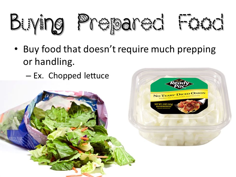 Buy food that doesn't require much prepping or handling.
