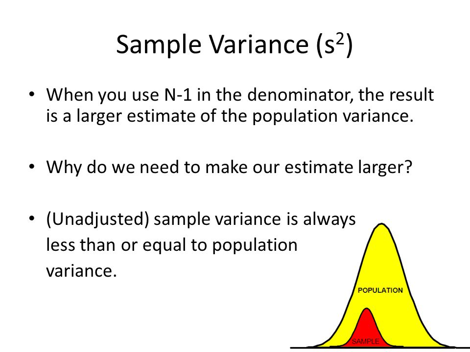 Sample Variance (s2) When you use N-1 in the denominator, the result is a larger estimate of the population variance.