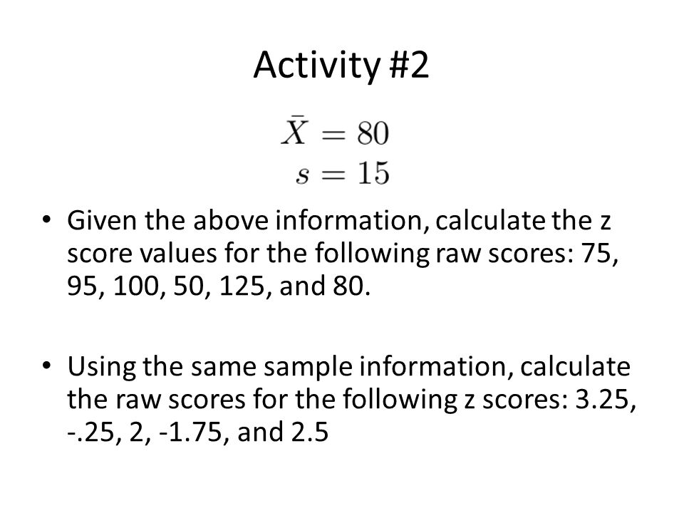 Activity #2 Given the above information, calculate the z score values for the following raw scores: 75, 95, 100, 50, 125, and 80.