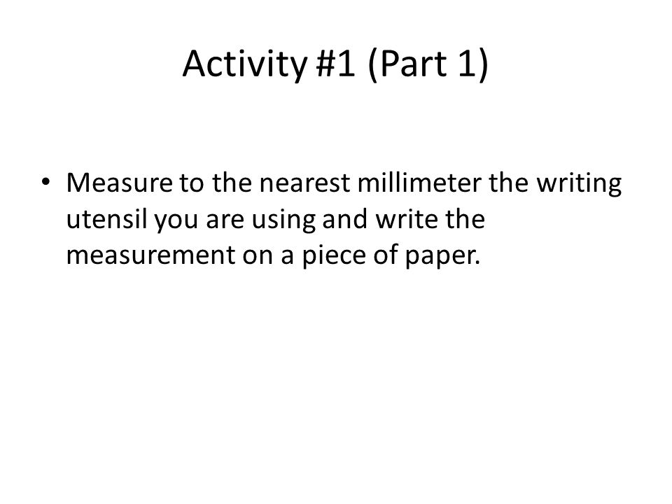 Activity #1 (Part 1) Measure to the nearest millimeter the writing utensil you are using and write the measurement on a piece of paper.