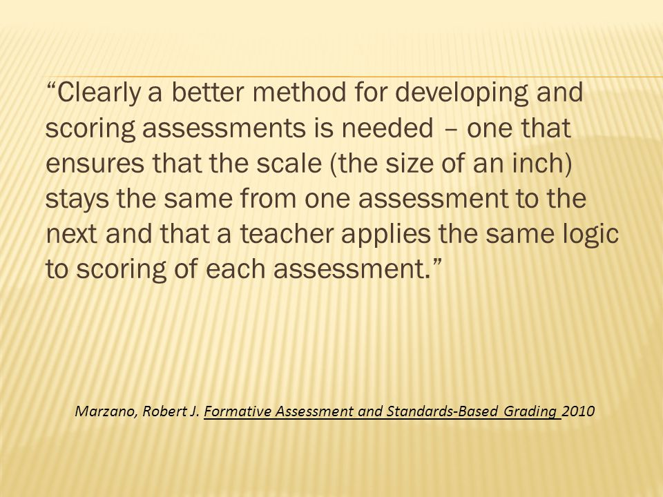 Clearly a better method for developing and scoring assessments is needed – one that ensures that the scale (the size of an inch) stays the same from one assessment to the next and that a teacher applies the same logic to scoring of each assessment.