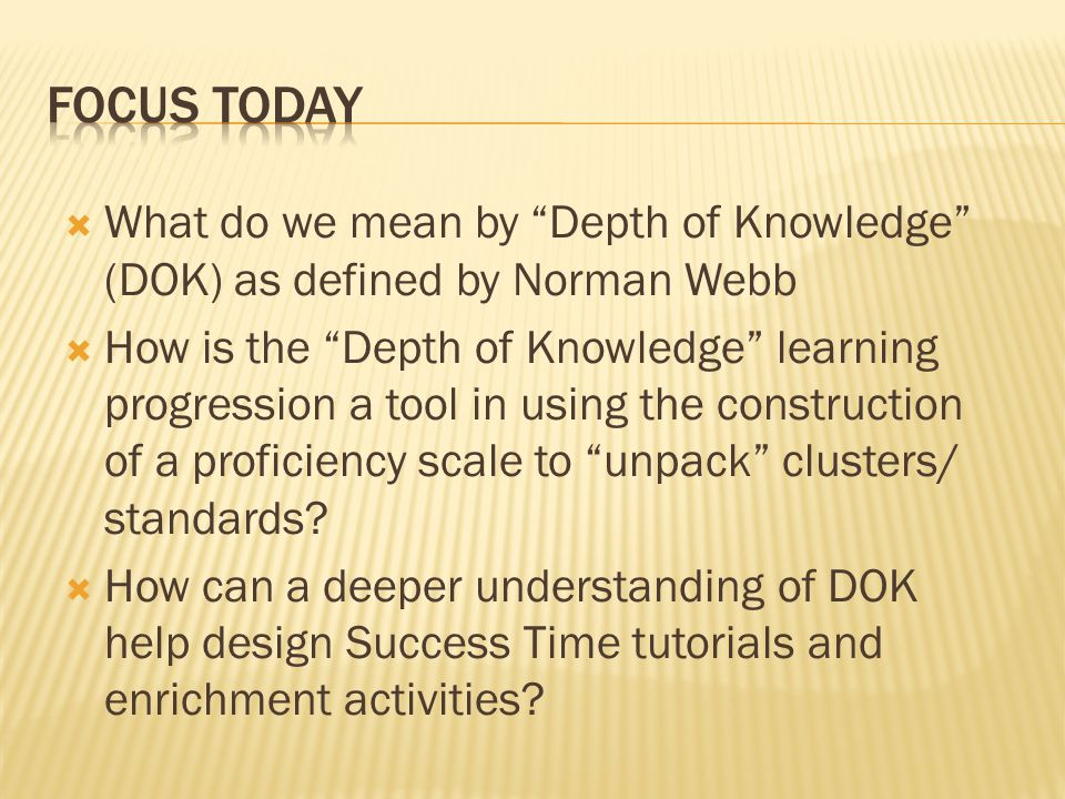 Focus Today What do we mean by Depth of Knowledge (DOK) as defined by Norman Webb.