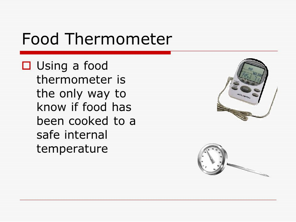 Food Thermometer Using a food thermometer is the only way to know if food has been cooked to a safe internal temperature.