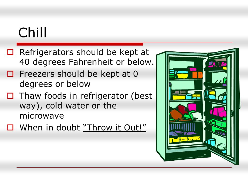 Chill Refrigerators should be kept at 40 degrees Fahrenheit or below.