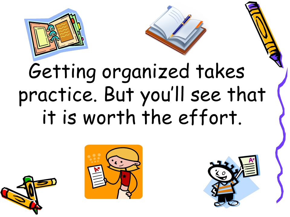 Getting organized takes practice