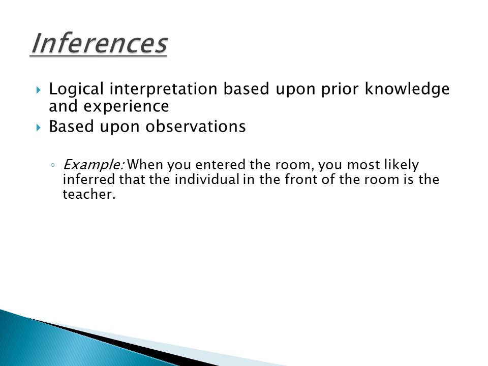 Inferences Logical interpretation based upon prior knowledge and experience. Based upon observations.