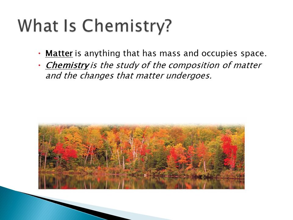 1.1 What Is Chemistry Matter is anything that has mass and occupies space.