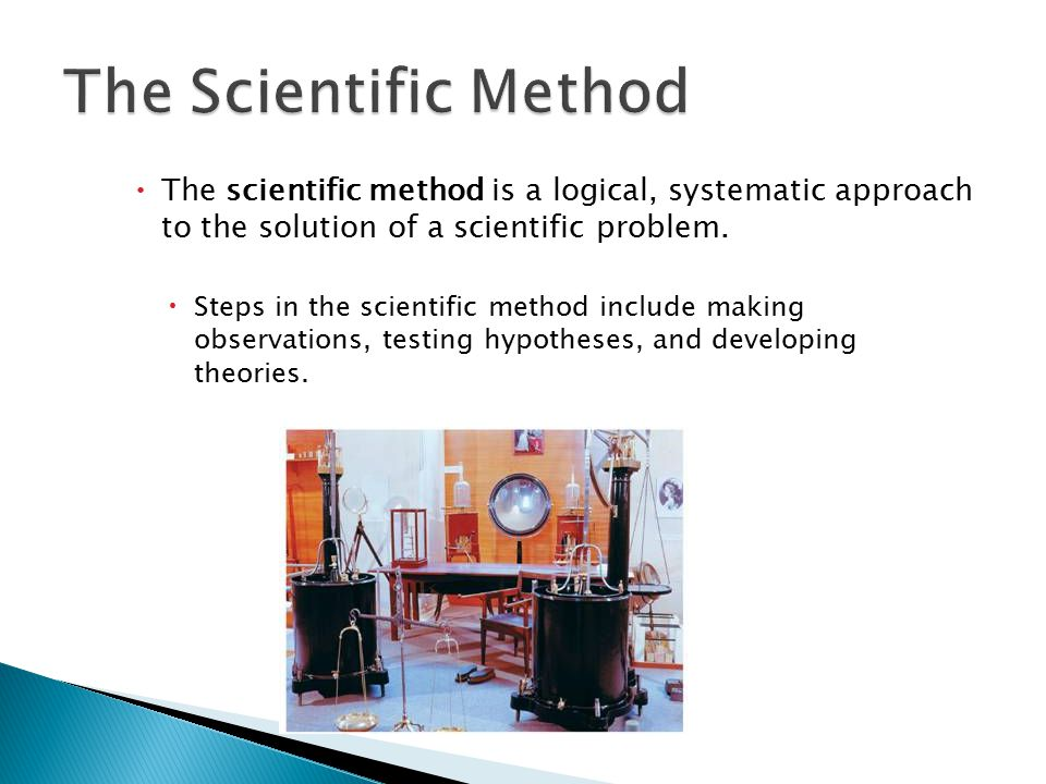 1.3 The Scientific Method. The scientific method is a logical, systematic approach to the solution of a scientific problem.