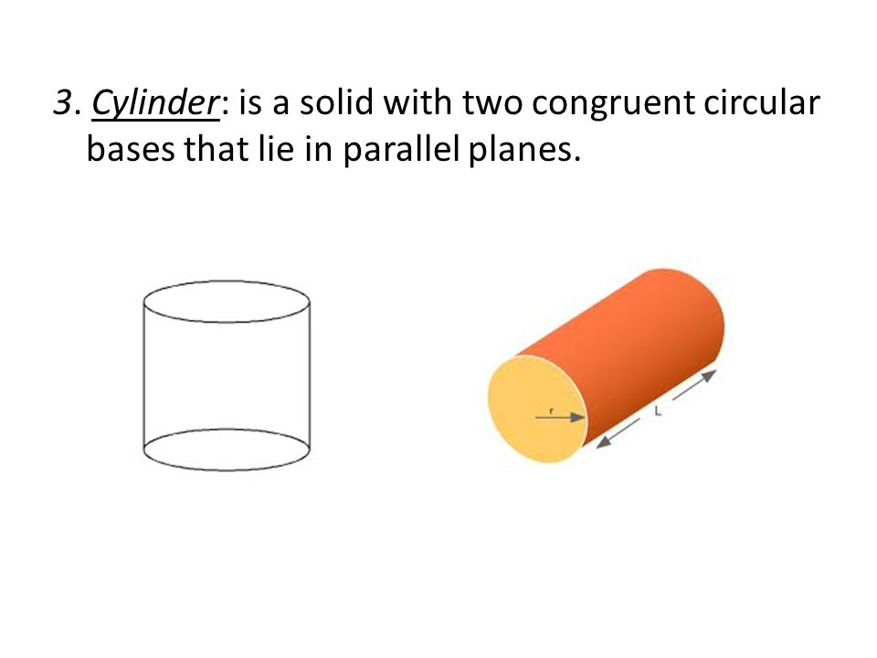 3. Cylinder: is a solid with two congruent circular bases that lie in parallel planes.