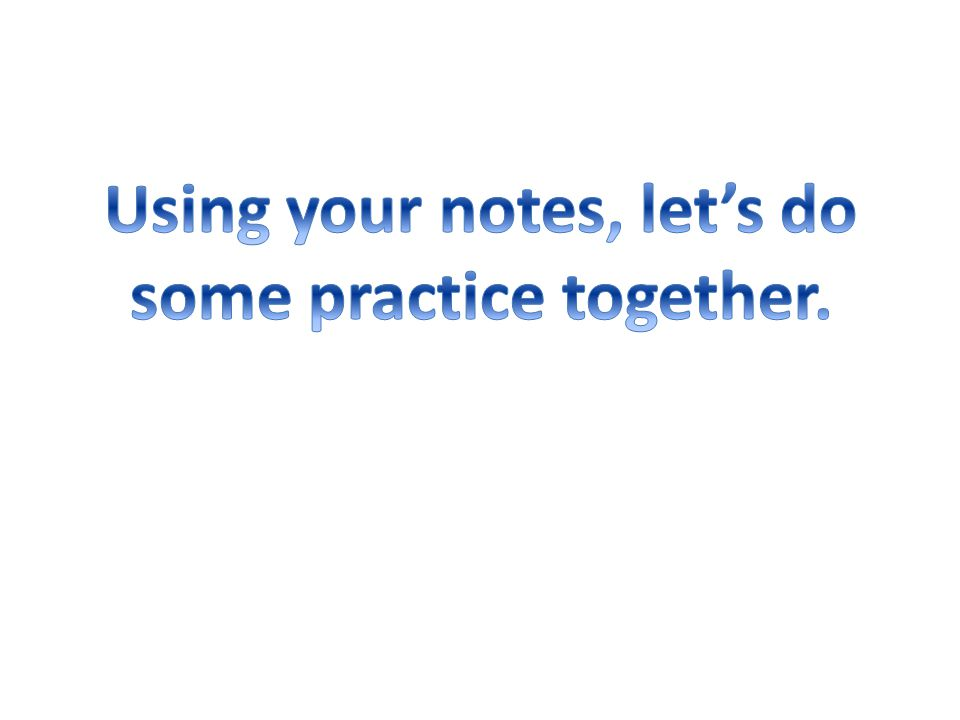 Using your notes, let's do some practice together.