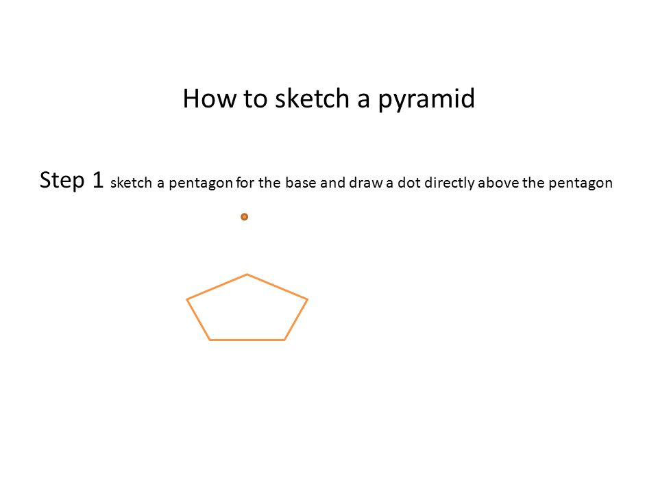 How to sketch a pyramid Step 1 sketch a pentagon for the base and draw a dot directly above the pentagon.