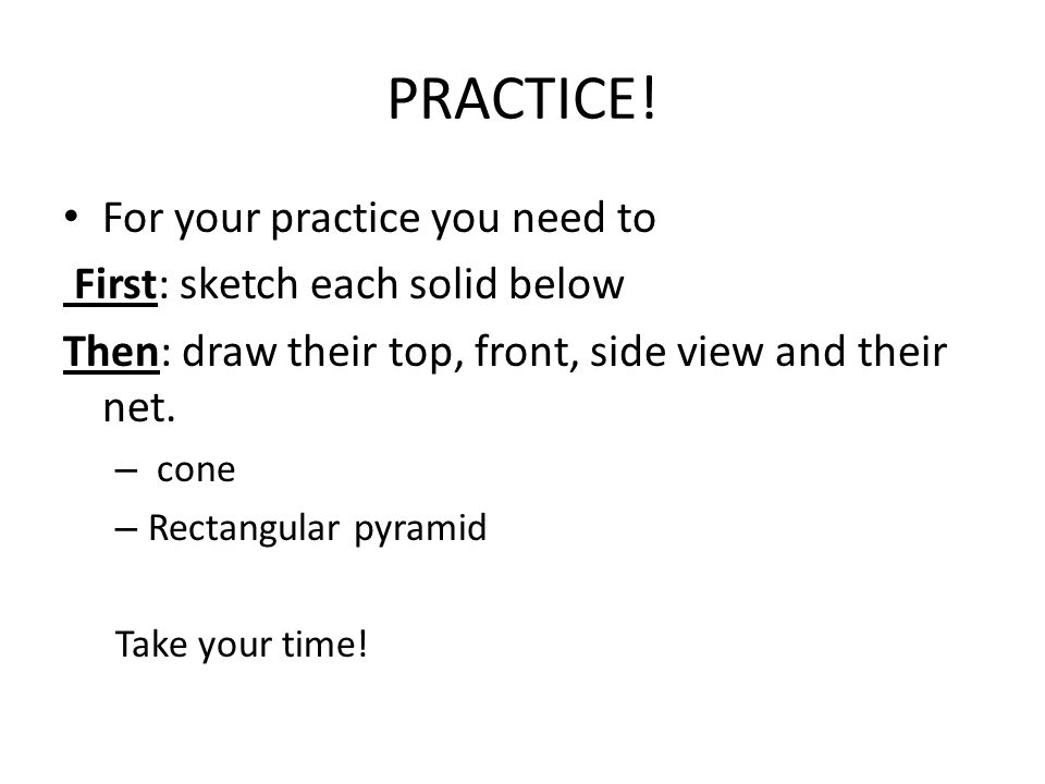 PRACTICE! For your practice you need to First: sketch each solid below