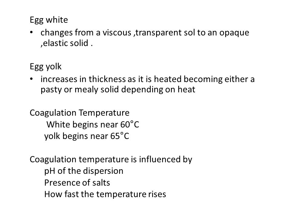 Egg white changes from a viscous ,transparent sol to an opaque ,elastic solid . Egg yolk.