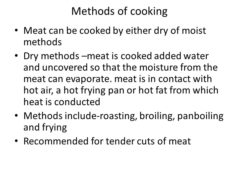 Methods of cooking Meat can be cooked by either dry of moist methods