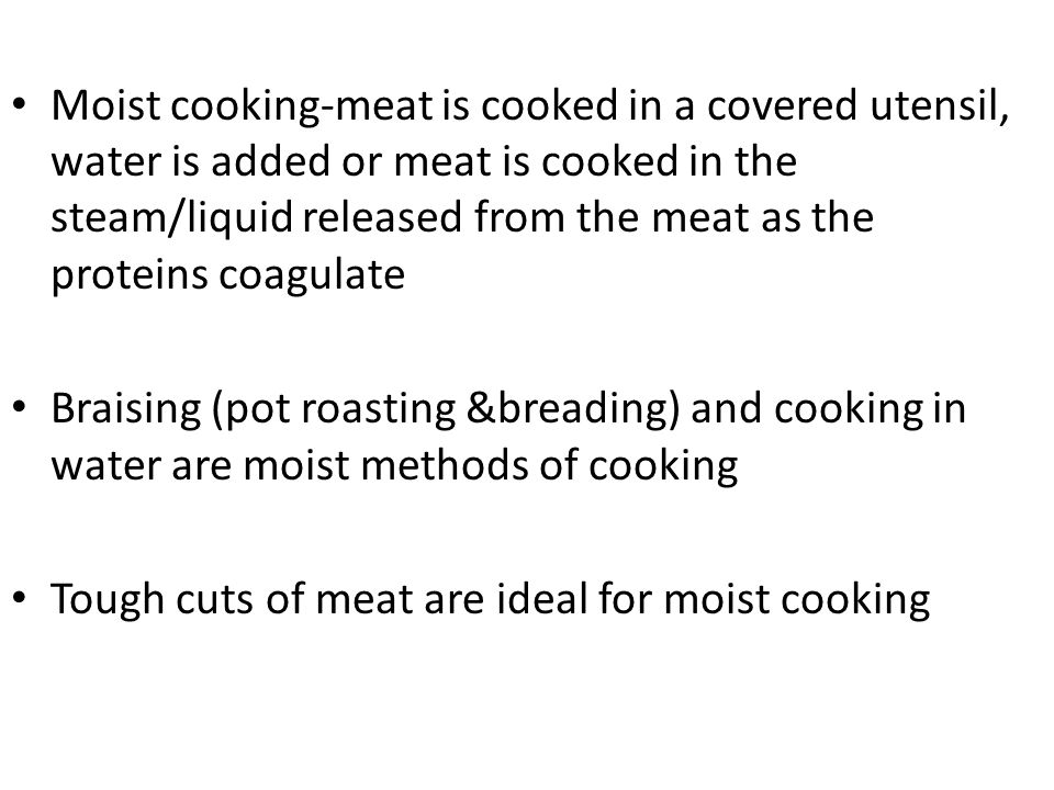 Moist cooking-meat is cooked in a covered utensil, water is added or meat is cooked in the steam/liquid released from the meat as the proteins coagulate