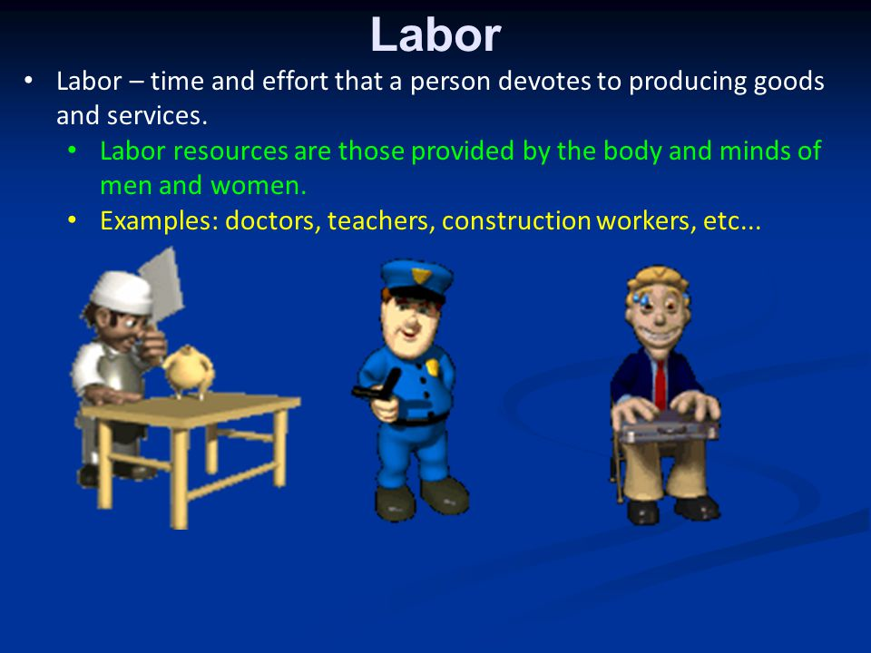 Labor Labor – time and effort that a person devotes to producing goods and services.