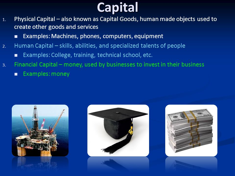 Capital Physical Capital – also known as Capital Goods, human made objects used to create other goods and services.