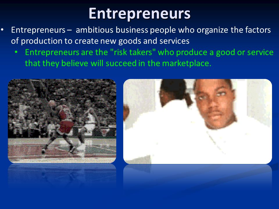 Entrepreneurs Entrepreneurs – ambitious business people who organize the factors of production to create new goods and services.
