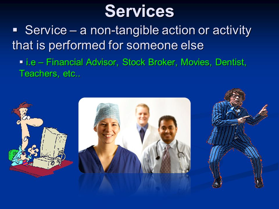 Services Service – a non-tangible action or activity that is performed for someone else.