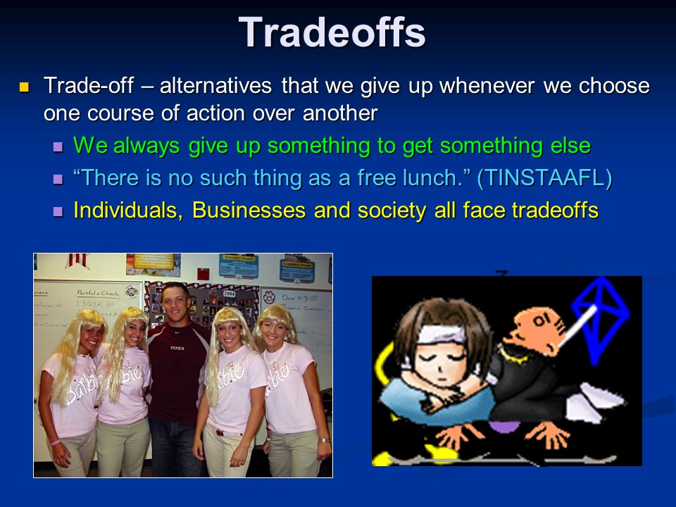 Tradeoffs Trade-off – alternatives that we give up whenever we choose one course of action over another.