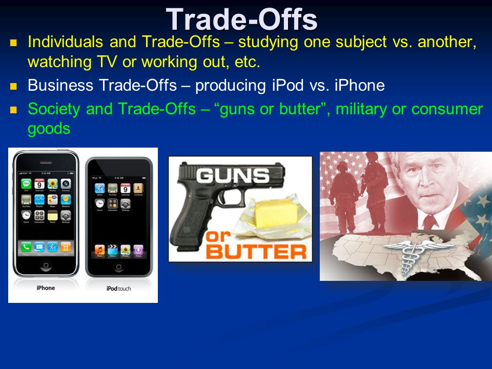 Trade-Offs Individuals and Trade-Offs – studying one subject vs. another, watching TV or working out, etc.