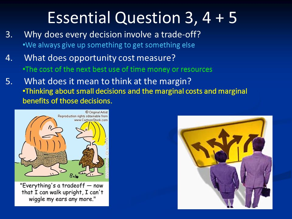 Essential Question 3, 4 + 5 Why does every decision involve a trade-off What does opportunity cost measure