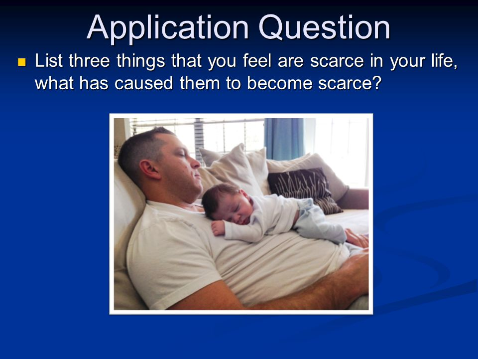 Application Question List three things that you feel are scarce in your life, what has caused them to become scarce