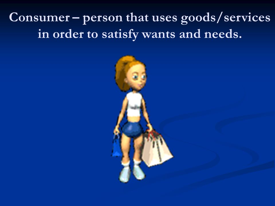 Consumer – person that uses goods/services in order to satisfy wants and needs.