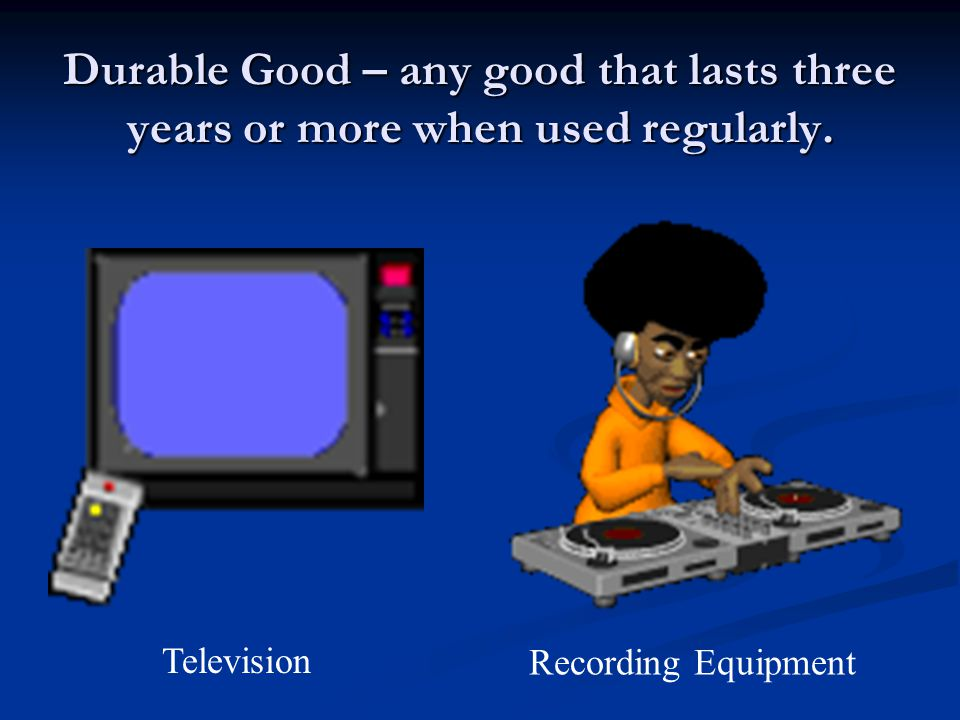 Durable Good – any good that lasts three years or more when used regularly.