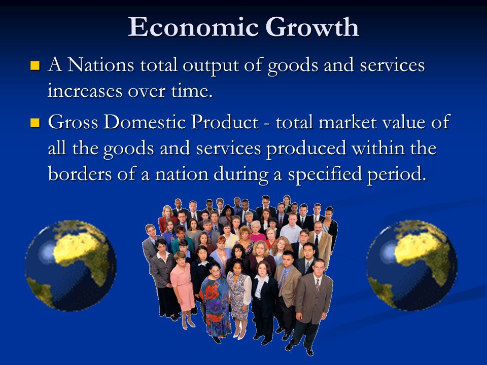 Economic Growth A Nations total output of goods and services increases over time.
