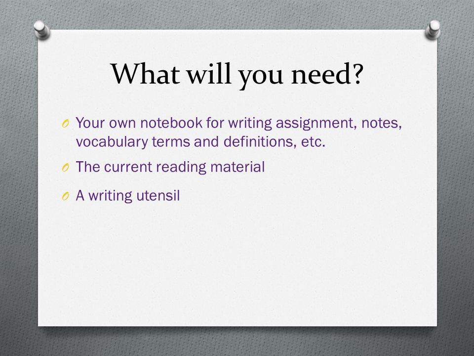 What will you need Your own notebook for writing assignment, notes, vocabulary terms and definitions, etc.