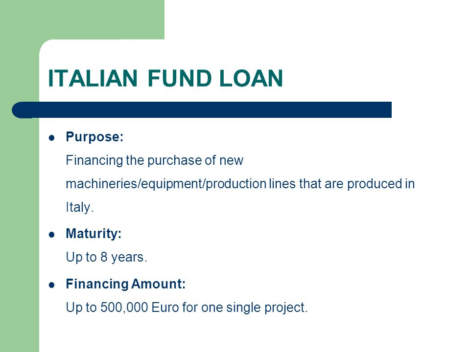 ITALIAN FUND LOAN Purpose: Financing the purchase of new machineries/equipment/production lines that are produced in Italy.