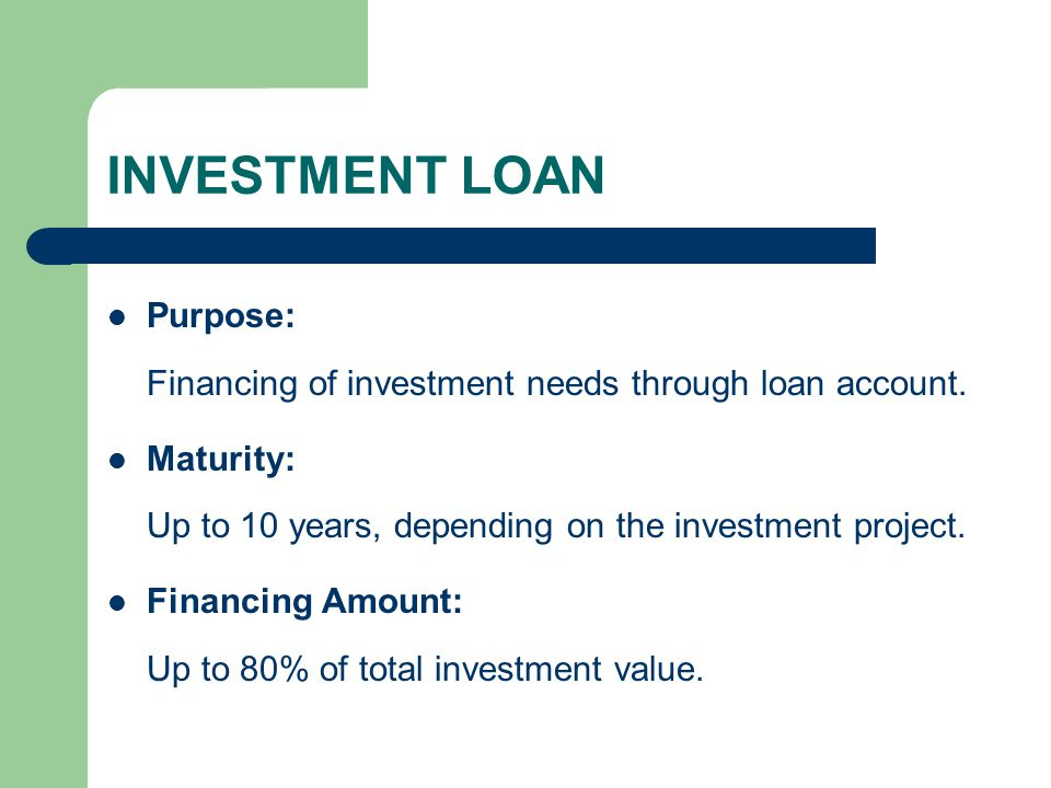 INVESTMENT LOAN Purpose: Financing of investment needs through loan account. Maturity: Up to 10 years, depending on the investment project.