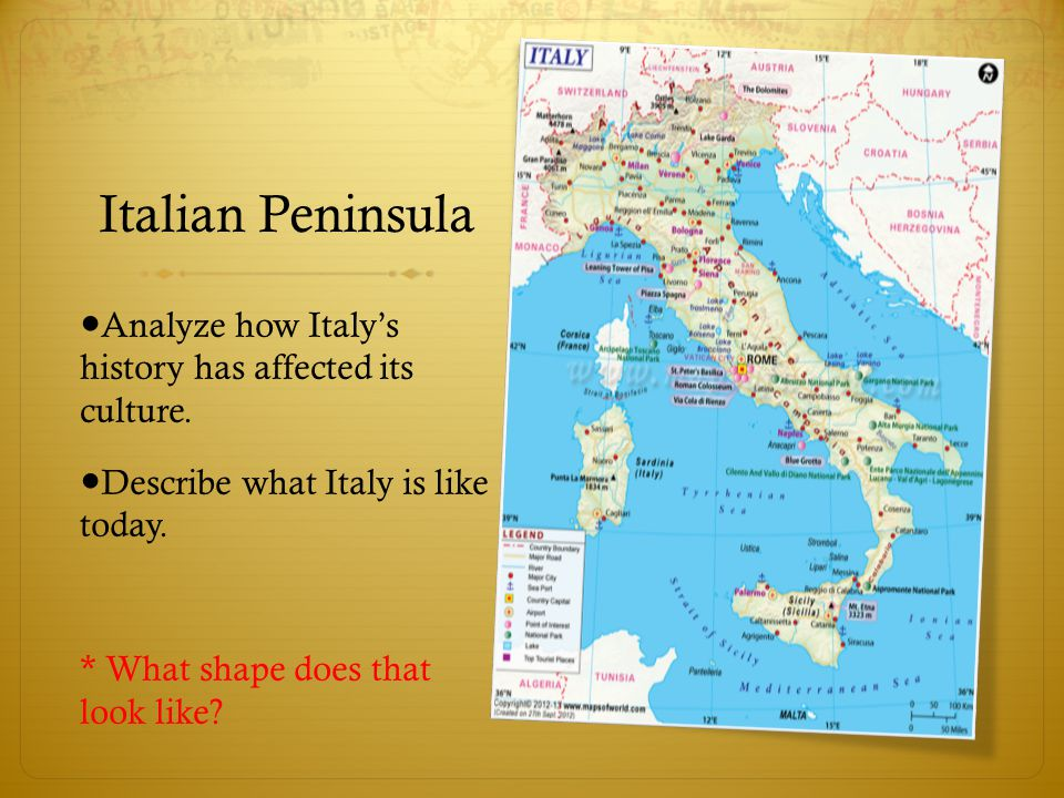 Italian Peninsula ●Analyze how Italy's history has affected its culture. ●Describe what Italy is like today.