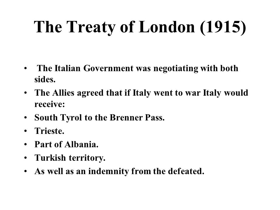 The Treaty of London (1915) The Italian Government was negotiating with both sides. The Allies agreed that if Italy went to war Italy would receive: