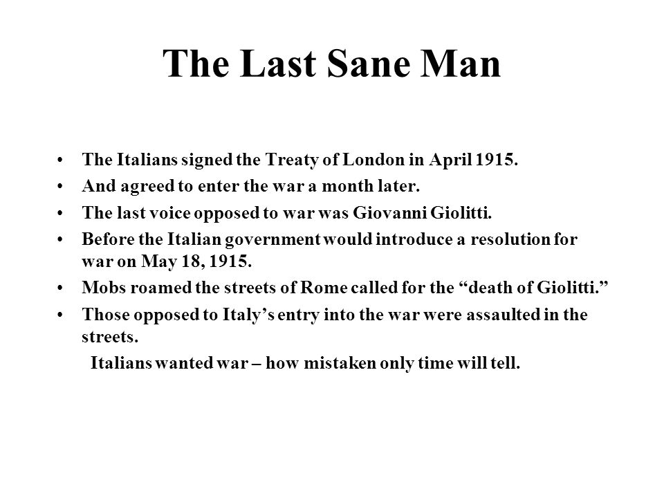 The Last Sane Man The Italians signed the Treaty of London in April 1915. And agreed to enter the war a month later.