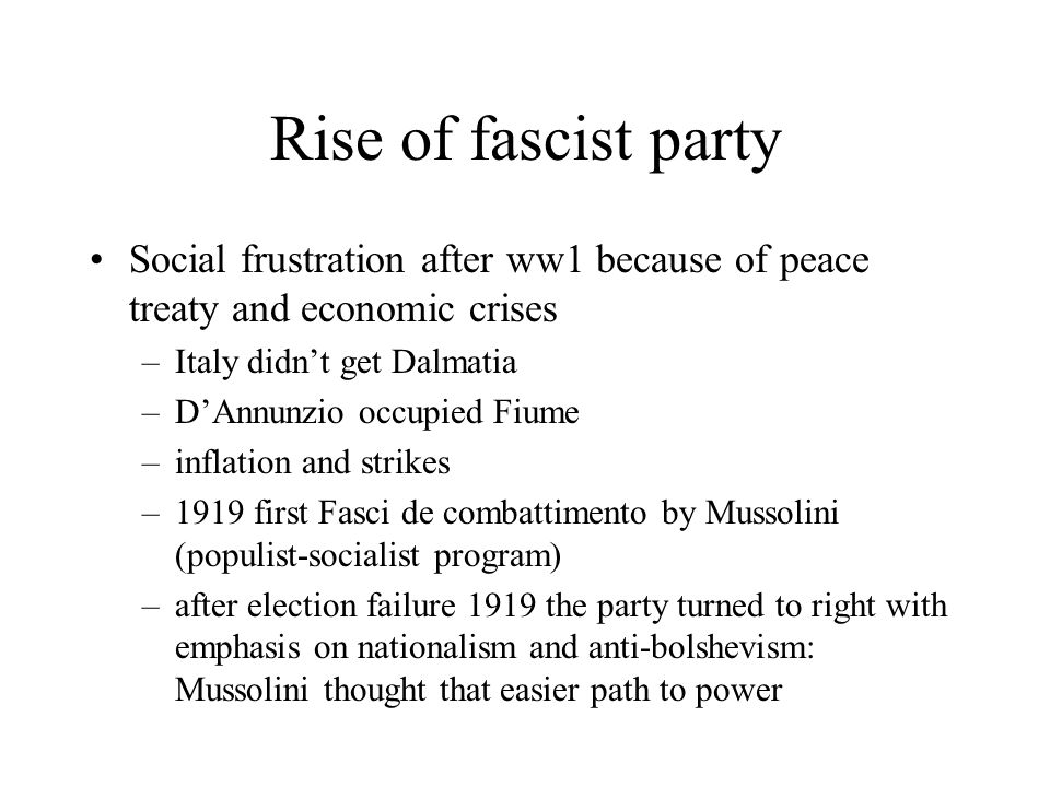 Rise of fascist party Social frustration after ww1 because of peace treaty and economic crises. Italy didn't get Dalmatia.