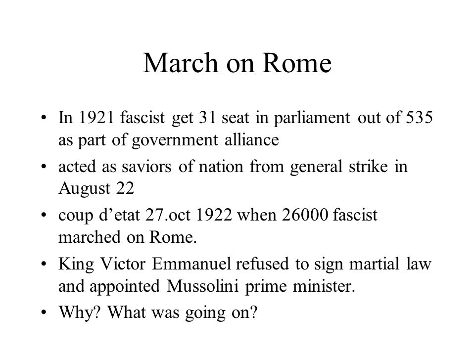 March on Rome In 1921 fascist get 31 seat in parliament out of 535 as part of government alliance.