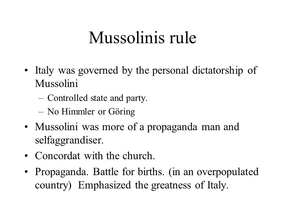 Mussolinis rule Italy was governed by the personal dictatorship of Mussolini. Controlled state and party.