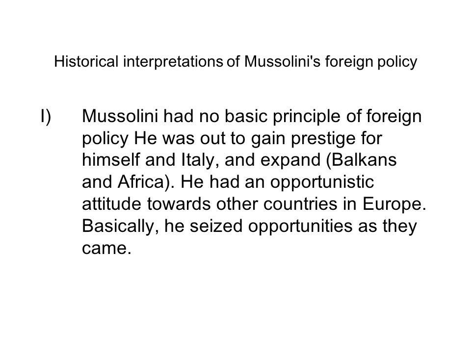 mussolinis foreign policy In foreign policy he challenged other countries one after the other to create the impression of being a difficult person who had to be bought off with victories of prestige.