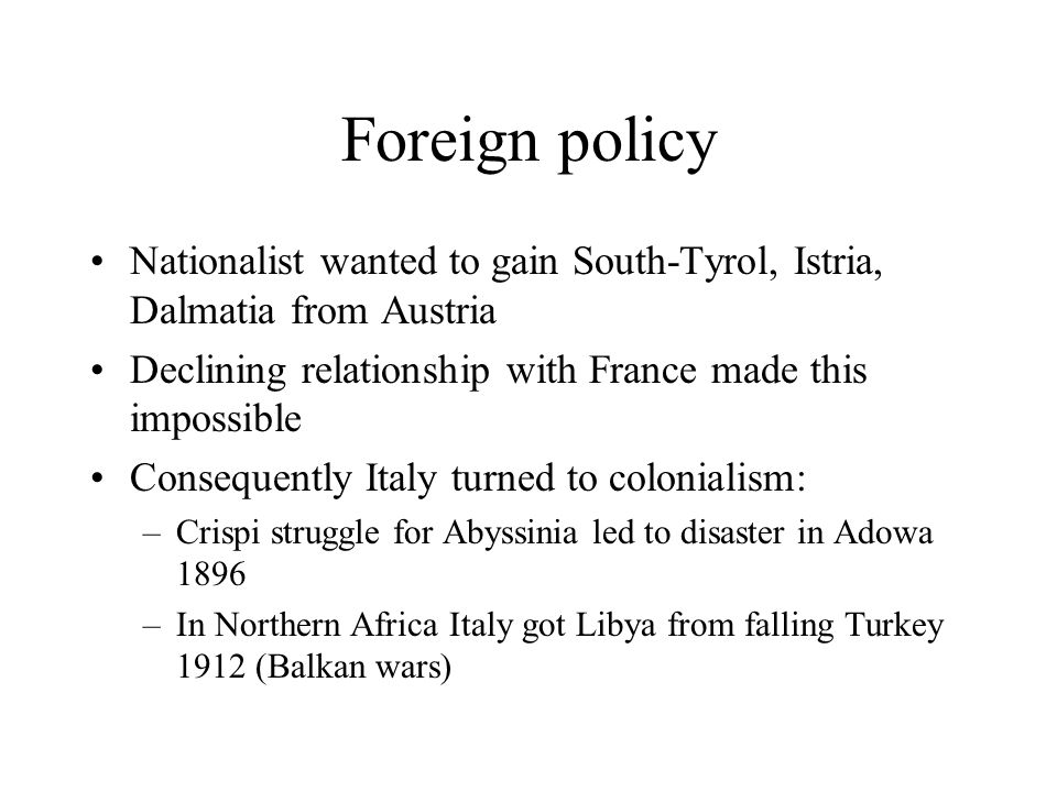Foreign policy Nationalist wanted to gain South-Tyrol, Istria, Dalmatia from Austria. Declining relationship with France made this impossible.