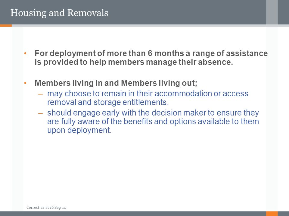 Housing and Removals For deployment of more than 6 months a range of assistance is provided to help members manage their absence.