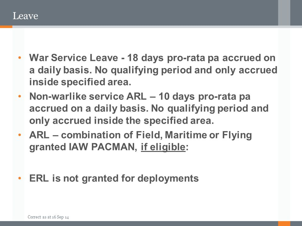 Leave War Service Leave - 18 days pro-rata pa accrued on a daily basis. No qualifying period and only accrued inside specified area.
