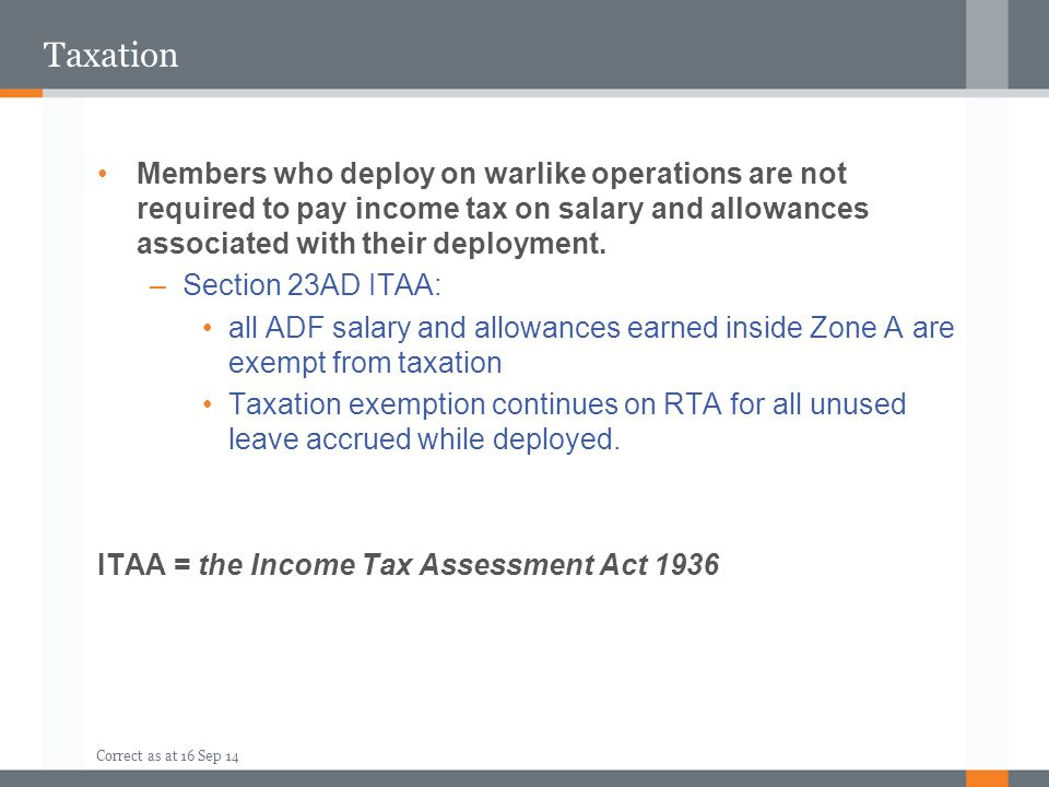 Taxation Members who deploy on warlike operations are not required to pay income tax on salary and allowances associated with their deployment.