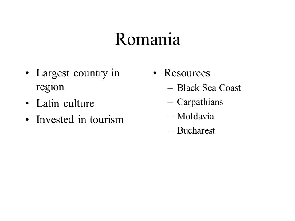 Romania Largest country in region Latin culture Invested in tourism